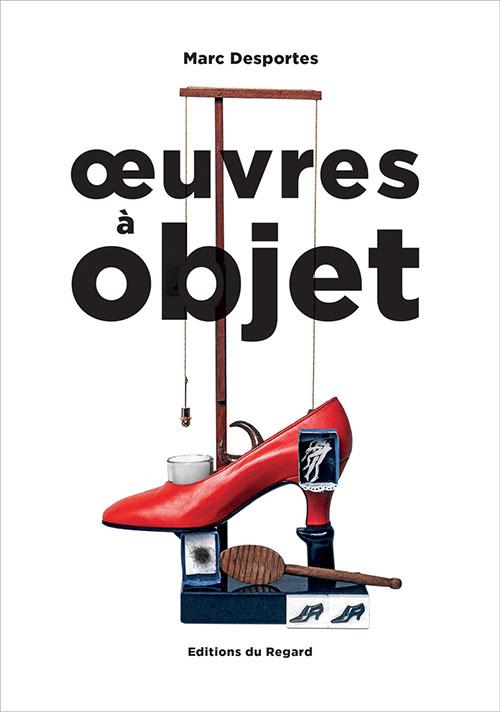 Œuvres à objet Marc Desportes (82) Éditions du Regard, février2018