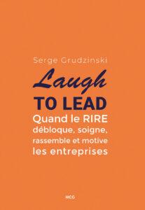 Laugh to lead, Quand le rire débloque, soigne, rassemble et motive les entreprises couverture du livre