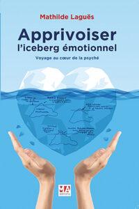 Apprivoiser l'iceberg émotionnel,Voyage au cœur de la psyché